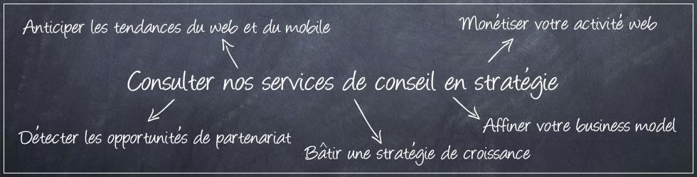 Consulter nos services de conseil en stratégie : détecter les opportunités de partenariat, anticiper les tendances du web et du mobile, monétiser votre activite web, bâtir une stratégie de croissance, affiner votre business model